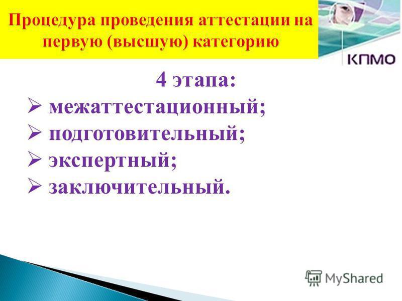 Процедура проведения аттестации на первую (высшую) категорию 4 этапа: межаттестационный; подготовительный; экспертный; заключительный.