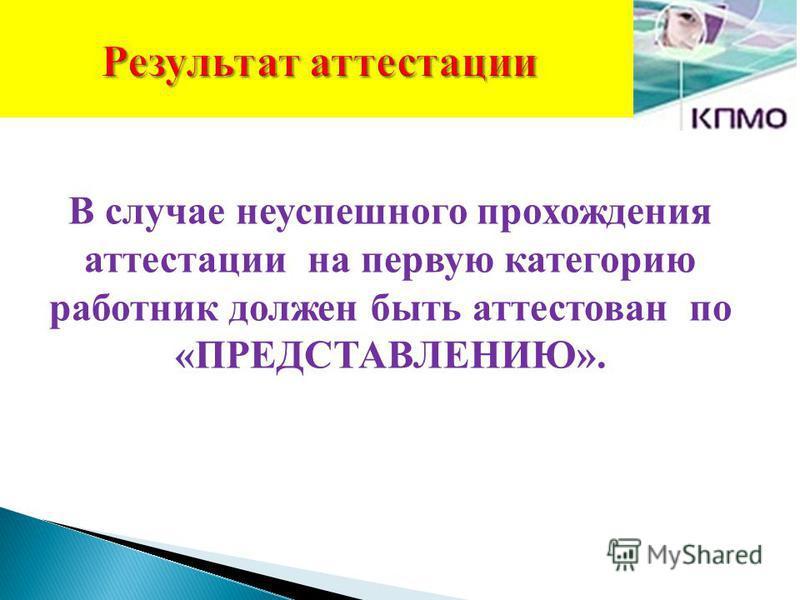 Результат аттестации В случае неуспешного прохождения аттестации на первую категорию работник должен быть аттестован по «ПРЕДСТАВЛЕНИЮ».