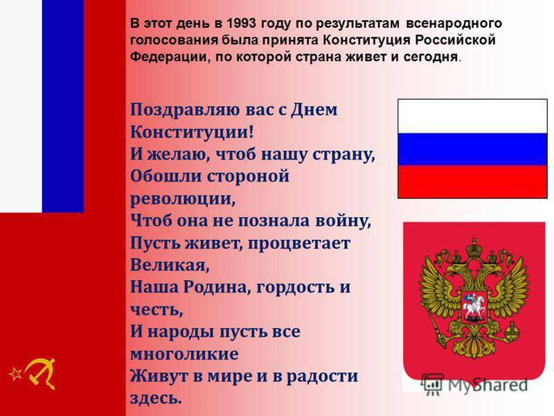 В этот день в 1993 году по результатам всенародного голосования была принята Конституция Российской Федерации, по которой страна живет и сегодня. Поздравляю вас с Днем Конституции! И желаю, чтоб нашу страну, Обошли стороной революции, Чтоб она не поз