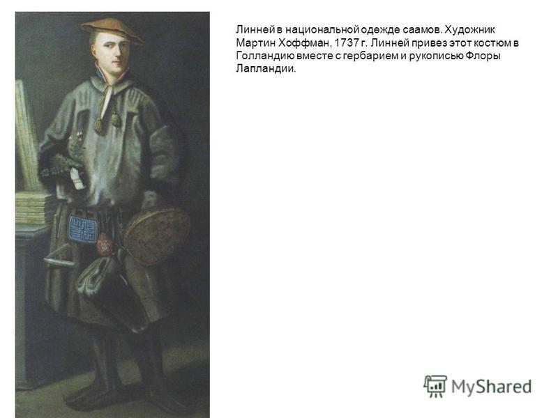 Линней в национальной одежде саамов. Художник Мартин Хоффман, 1737 г. Линней привез этот костюм в Голландию вместе с гербарием и рукописью Флоры Лапландии.