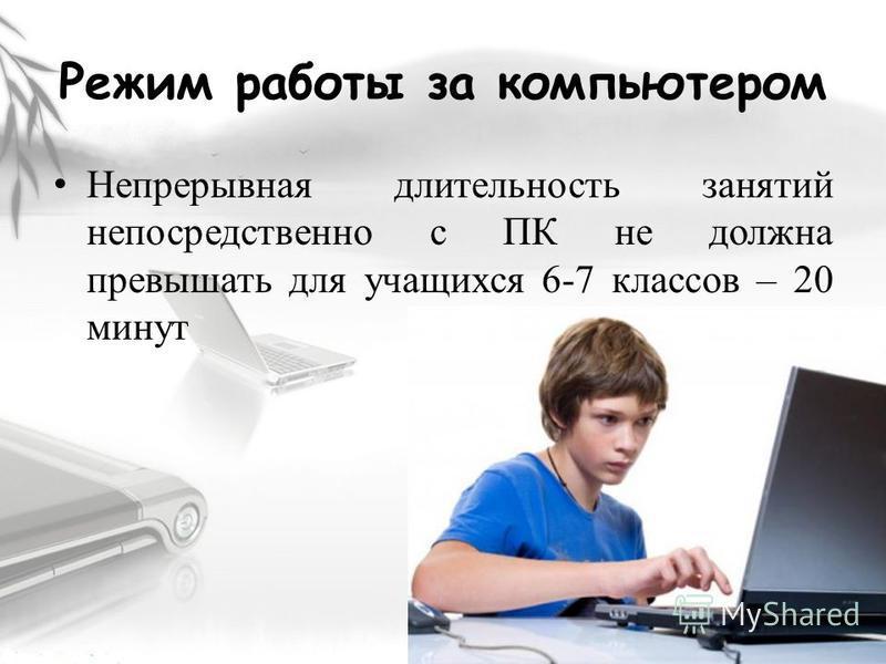 Режим работы за компьютером Непрерывная длительность занятий непосредственно с ПК не должна превышать для учащихся 6-7 классов – 20 минут