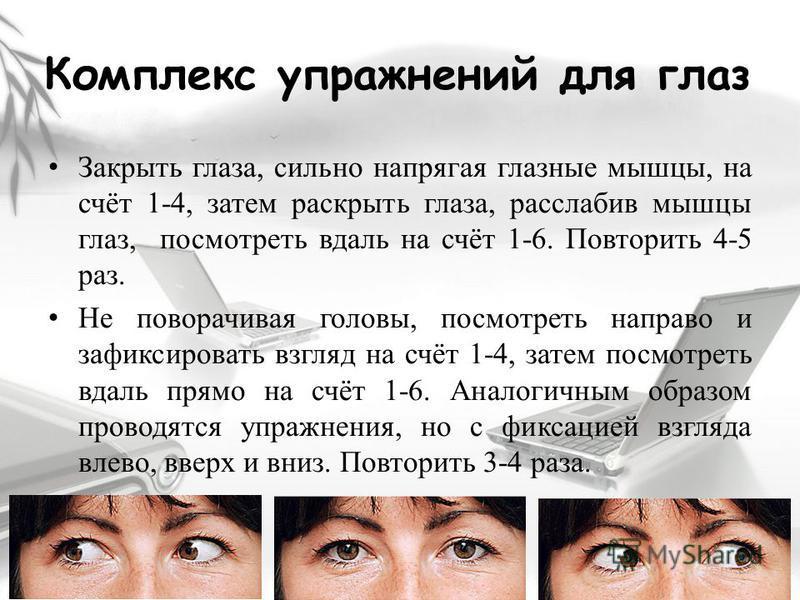 Комплекс упражнений для глаз Закрыть глаза, сильно напрягая глазные мышцы, на счёт 1-4, затем раскрыть глаза, расслабив мышцы глаз, посмотреть вдаль на счёт 1-6. Повторить 4-5 раз. Не поворачивая головы, посмотреть направо и зафиксировать взгляд на с