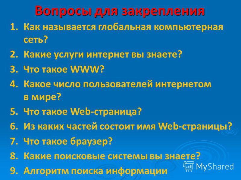 Вопросы для закрепления 1. Как называется глобальная компьютерная сеть? 2. Какие услуги интернет вы знаете? 3. Что такое WWW? 4. Какое число пользователей интернетом в мире? 5. Что такое Web-страница? 6. Из каких частей состоит имя Web-страницы? 7. Ч