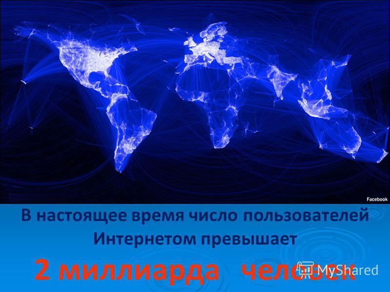В настоящее время число пользователей Интернетом превышает 2 миллиарда человек