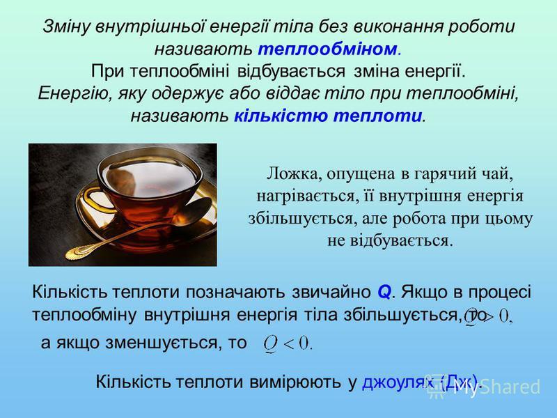 Ложка, опущена в гарячий чай, нагрівається, її внутрішня енергія збільшується, але робота при цьому не відбувається. Зміну внутрішньої енергії тіла без виконання роботи називають теплообміном. При теплообміні відбувається зміна енергії. Енергію, яку