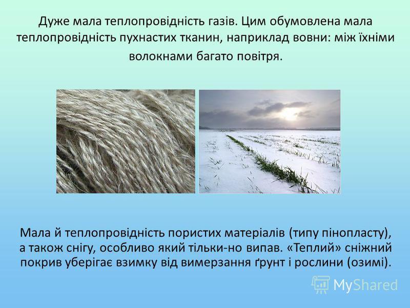 Дуже мала теплопровідність газів. Цим обумовлена мала теплопровідність пухнастих тканин, наприклад вовни: між їхніми волокнами багато повітря. Мала й теплопровідність пористих матеріалів (типу пінопласту), а також снігу, особливо який тільки-но випав