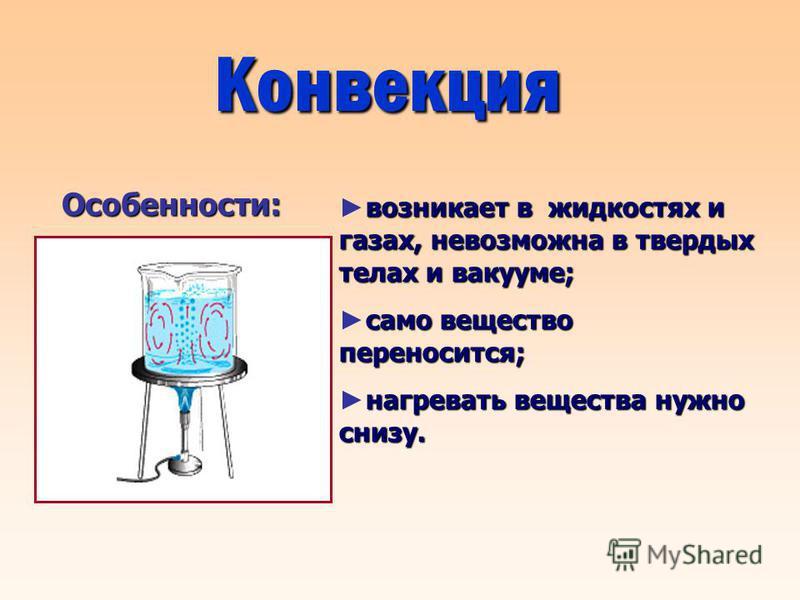 Конвекция возникает в жидкостях и газах, невозможна в твердых телах и вакууме; само вещество переносится; нагревать вещества нужно снизу. Особенности: