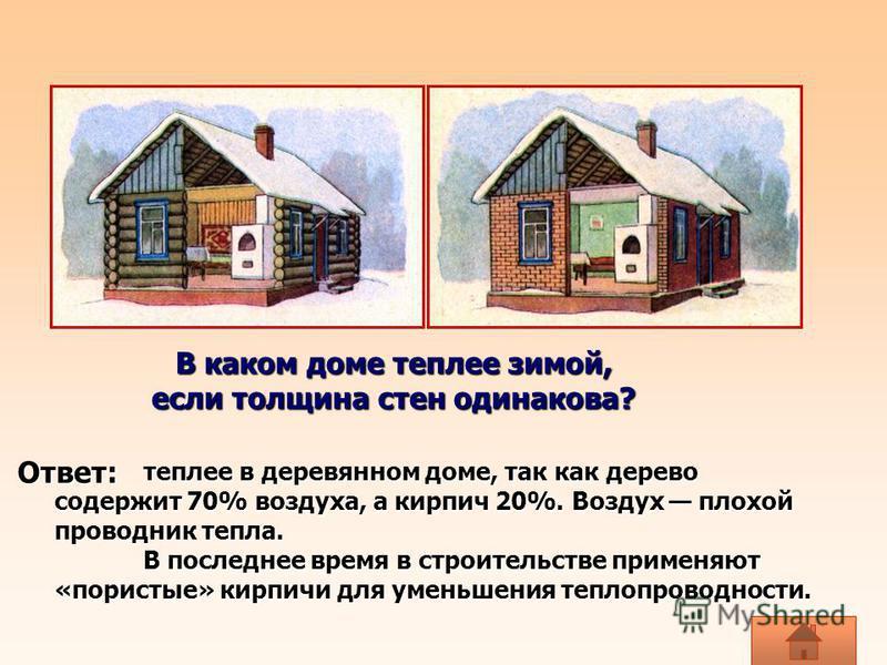 В каком доме теплее зимой, если толщина стен одинакова? если толщина стен одинакова? теплее в деревянном доме, так как дерево содержит 70% воздуха, а кирпич 20%. Воздух плохой проводник тепла. В последнее время в строительстве применяют «пористые» ки