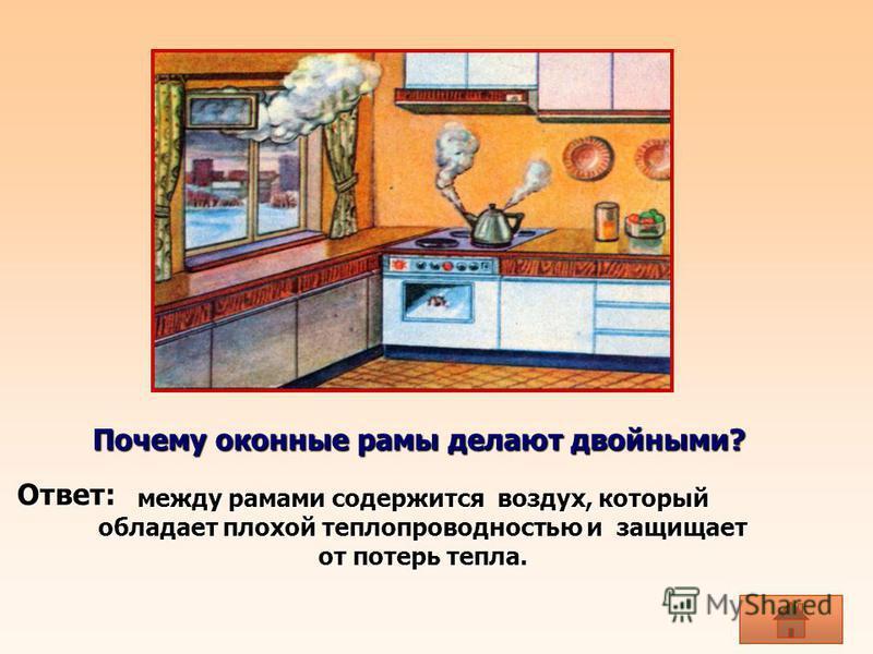Почему оконные рамы делают двойными? между рамами содержится воздух, который обладает плохой теплопроводностью и защищает от потерь тепла. Ответ: