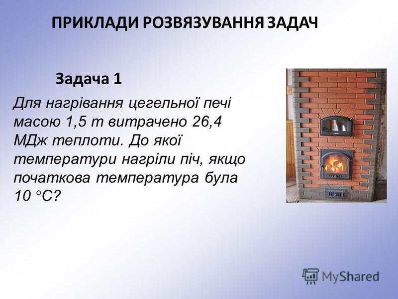 Задача 1 Для нагрівання цегельної печі масою 1,5 т витрачено 26,4 МДж теплоти. До якої температури нагріли піч, якщо початкова температура була 10 °C? ПРИКЛАДИ РОЗВЯЗУВАННЯ ЗАДАЧ