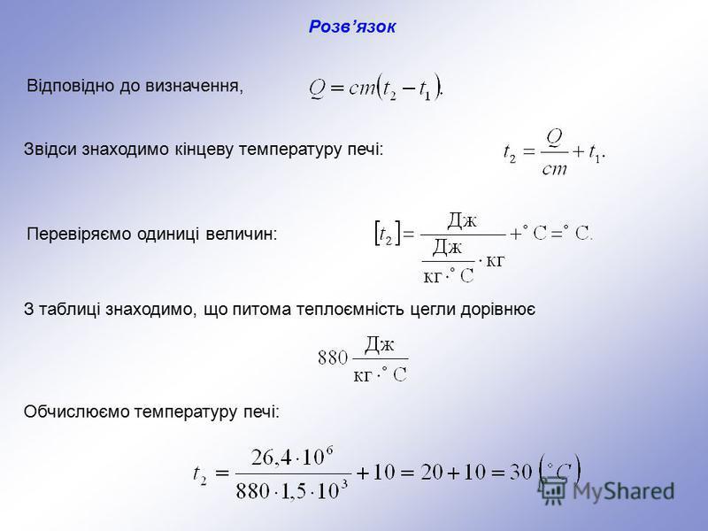 Відповідно до визначення, Звідси знаходимо кінцеву температуру печі: Перевіряємо одиниці величин: З таблиці знаходимо, що питома теплоємність цегли дорівнює Обчислюємо температуру печі: Розвязок