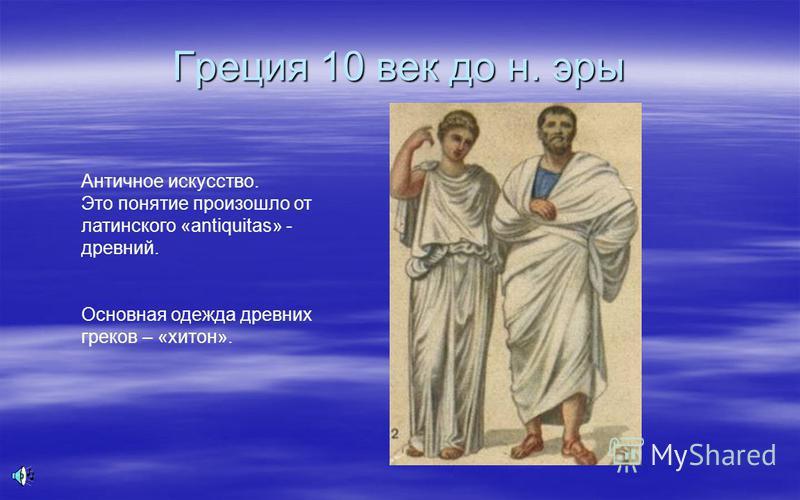 Греция 10 век до н. эры Античное искусство. Это понятие произошло от латинского «antiquitas» - древний. Основная одежда древних греков – «хитон».