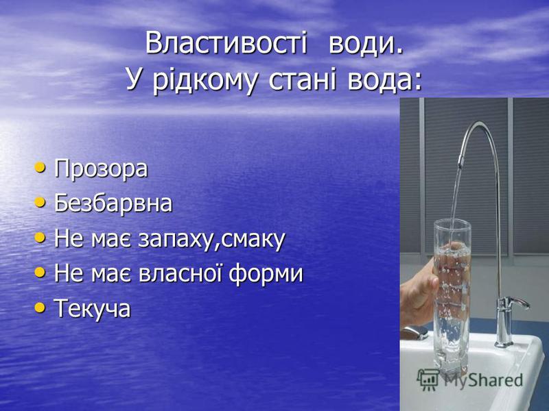 Властивості води. У рідкому стані вода: Прозора Прозора Безбарвна Безбарвна Не має запаху,смаку Не має запаху,смаку Не має власної форми Не має власної форми Текуча Текуча