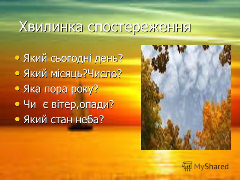 Хвилинка спостереження Хвилинка спостереження Який сьогодні день? Який сьогодні день? Який місяць?Число? Який місяць?Число? Яка пора року? Яка пора року? Чи є вітер,опади? Чи є вітер,опади? Який стан неба? Який стан неба?