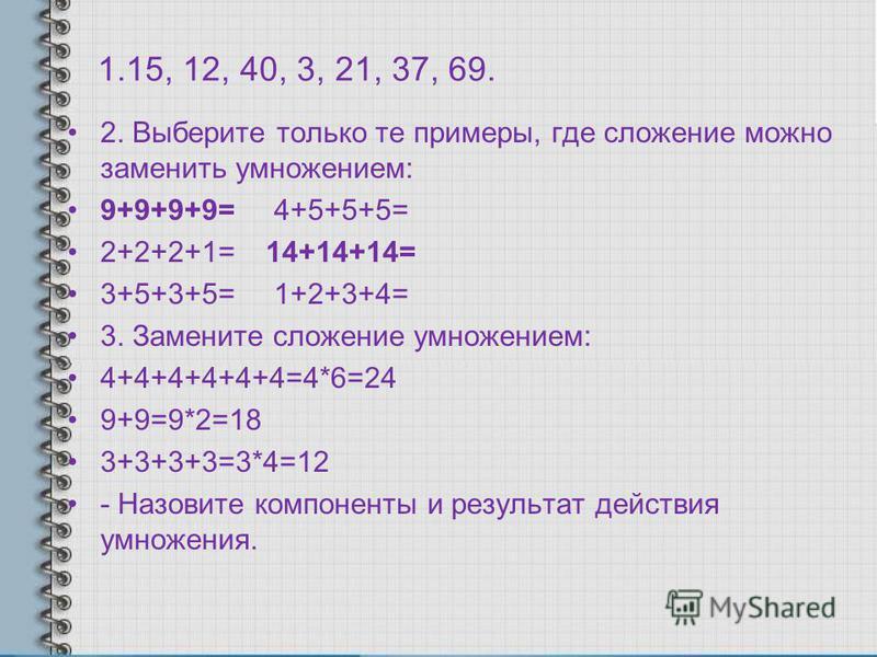1.15, 12, 40, 3, 21, 37, 69. 2. Выберите только те примеры, где сложение можно заменить умножением: 9+9+9+9= 4+5+5+5= 2+2+2+1= 14+14+14= 3+5+3+5= 1+2+3+4= 3. Замените сложение умножением: 4+4+4+4+4+4=4*6=24 9+9=9*2=18 3+3+3+3=3*4=12 - Назовите компон