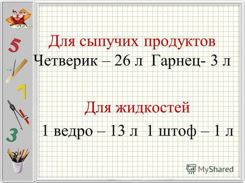 Для сыпучих продуктов Четверик – 26 л Гарнец- 3 л Для жидкостей 1 ведро – 13 л 1 штоф – 1 л