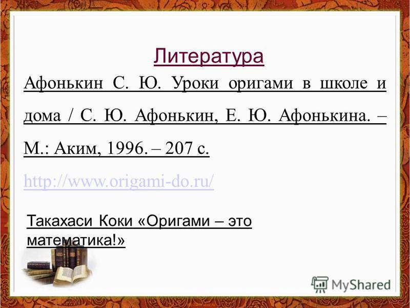 Литература Афонькин С. Ю. Уроки оригами в школе и дома / С. Ю. Афонькин, Е. Ю. Афонькина. – М.: Аким, 1996. – 207 с. http://www.origami-do.ru/ Такахаси Коки «Оригами – это математика!»