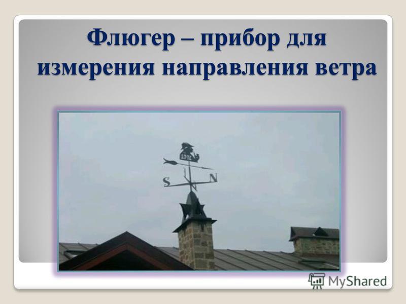 Флюгер – прибор для измерения направления ветра