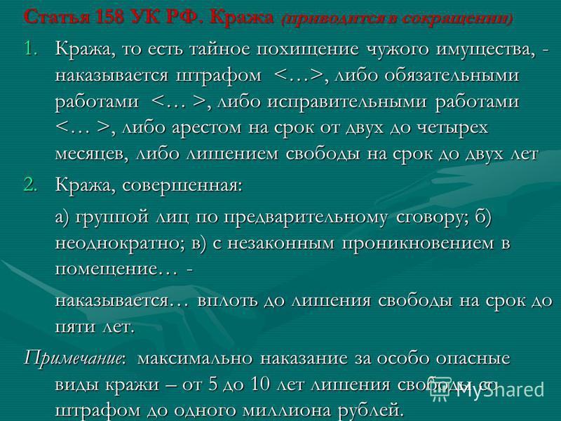 Статья 158 УК РФ. Кража ( приводится в сокращении ) 1.Кража, то есть тайное похищение чужого имущества, - наказывается штрафом, либо обязательными работами, либо исправительными работами, либо арестом на срок от двух до четырех месяцев, либо лишением