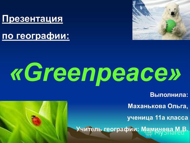Презентация по географии: «Greenpeace» Выполнила: Маханькова Ольга, ученица 11 а класса Учитель географии: Мамичева М.В.