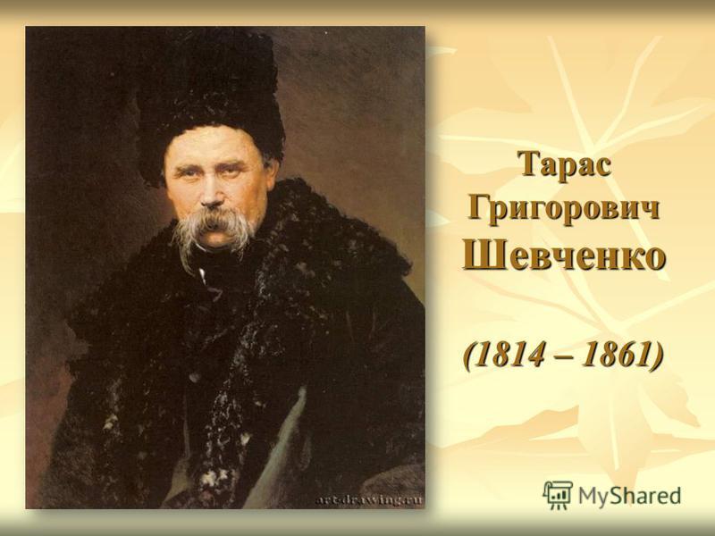 Тарас Григорович Шевченко (1814 – 1861)