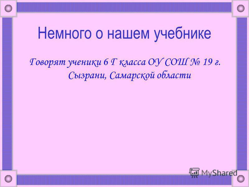 Немного о нашем учебнике Говорят ученики 6 Г класса ОУ СОШ 19 г. Сызрани, Самарской области