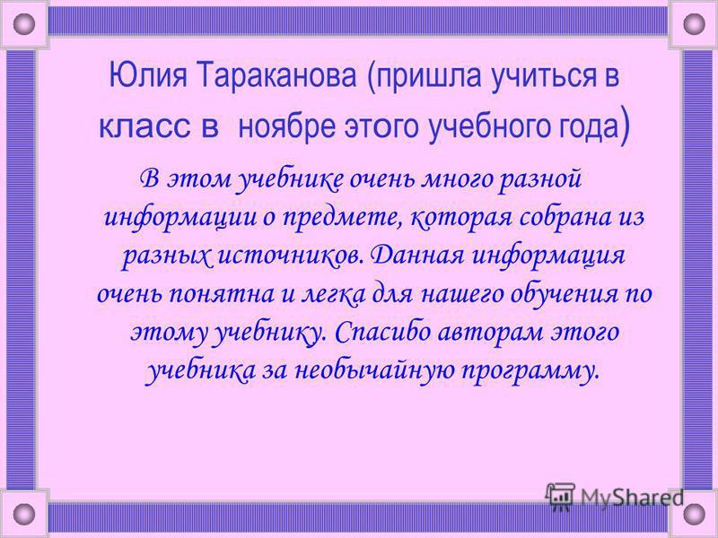 Юлия Тараканова (пришла учиться в класс в ноябре эт о го учебного года ) В этом учебнике очень много разной информации о предмете, которая собрана из разных источников. Данная информация очень понятна и легка для нашего обучения по этому учебнику. Сп