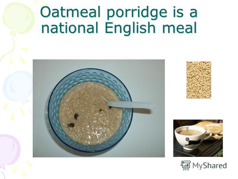 Oatmeal porridge is a national English meal