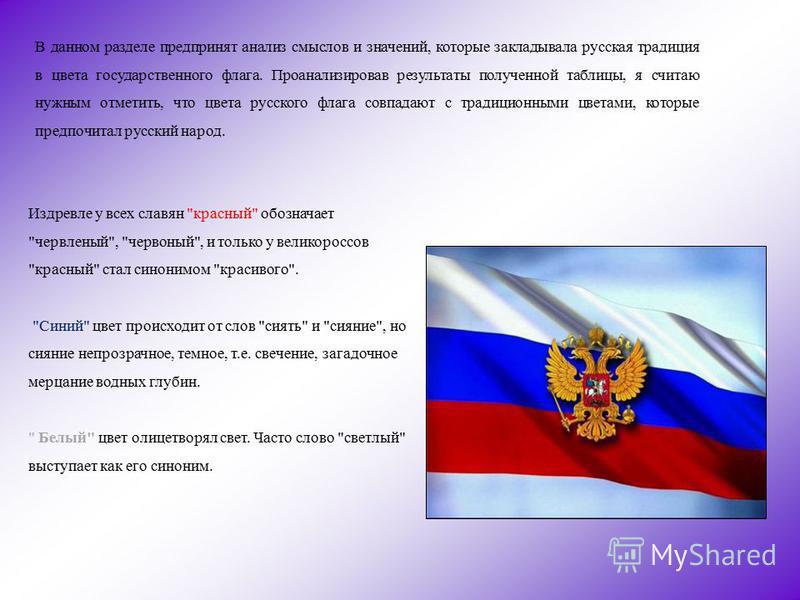 В данном разделе предпринят анализ смыслов и значений, которые закладывала русская традиция в цвета государственного флага. Проанализировав результаты полученной таблицы, я считаю нужным отметить, что цвета русского флага совпадают с традиционными цв
