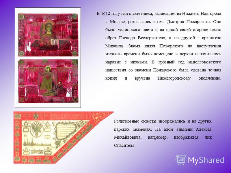 В 1612 году над ополчением, вышедшем из Нижнего Новгорода к Москве, развевалось знамя Дмитрия Пожарского. Оно было малинового цвета и на одной своей стороне несло образ Господа Вседержителя, а на другой - архангела Михаила. Знамя князя Пожарского по