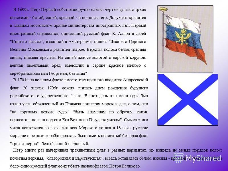 В 1699 г. Петр Первый собственноручно сделал чертеж флага с тремя полосами - белой, синей, красной - и подписал его. Документ хранится в главном московском архиве министерства иностранных дел. Первый иностранный специалист, описавший русский флаг, К.