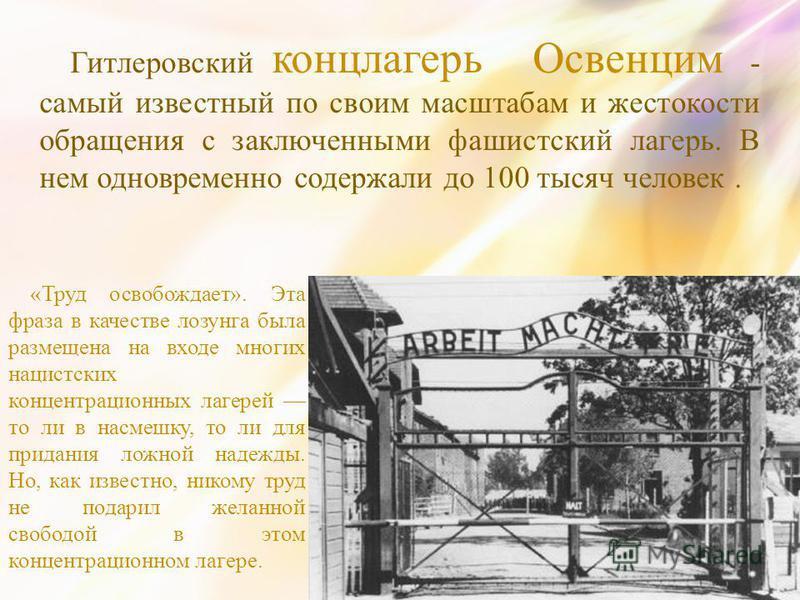 Гитлеровский концлагерь Освенцим - самый известный по своим масштабам и жестокости обращения с заключенными фашистский лагерь. В нем одновременно содержали до 100 тысяч человек. «Труд освобождает». Эта фраза в качестве лозунга была размещена на входе