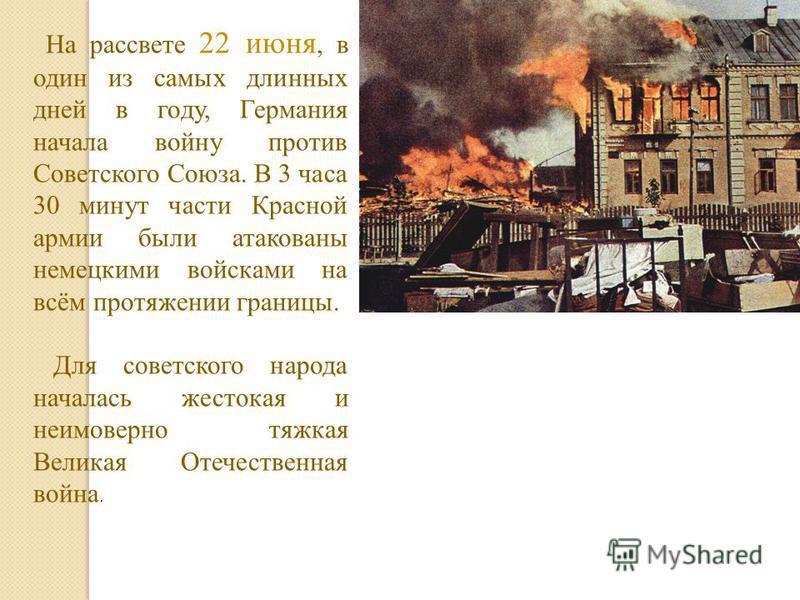 На рассвете 22 июня, в один из самых длинных дней в году, Германия начала войну против Советского Союза. В 3 часа 30 минут части Красной армии были атакованы немецкими войсками на всём протяжении границы. Для советского народа началась жестокая и неи