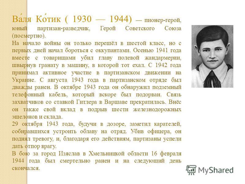 Ва́ля Ко́тик ( 1930 1944) пионер-герой, юный партизан-разведчик, Герой Советского Союза (посмертно). На начало войны он только перешёл в шестой класс, но с первых дней начал бороться с оккупантами. Осенью 1941 года вместе с товарищами убил главу поле