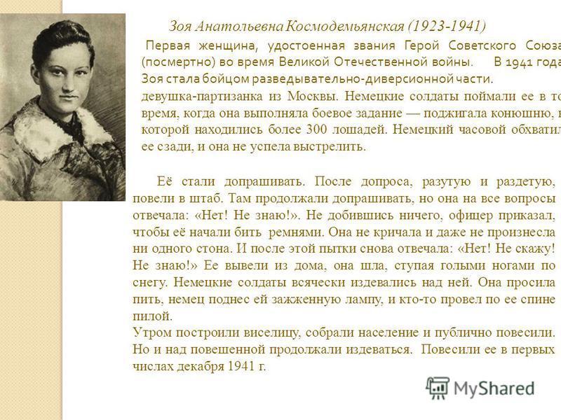 Зоя Анатольевна Космодемьянская (1923-1941) Первая женщина, удостоенная звания Герой Советского Союза ( посмертно ) во время Великой Отечественной войны. В 1941 года Зоя стала бойцом разведывательно - диверсионной части. девушка-партизанка из Москвы.
