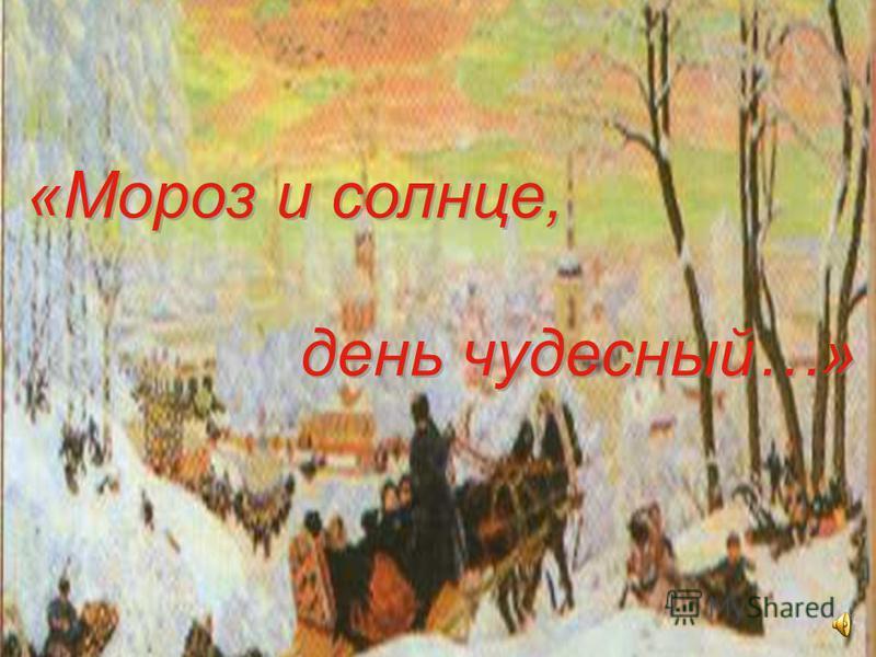 «Мороз и солнце, день чудесный…» «Мороз и солнце, день чудесный…»
