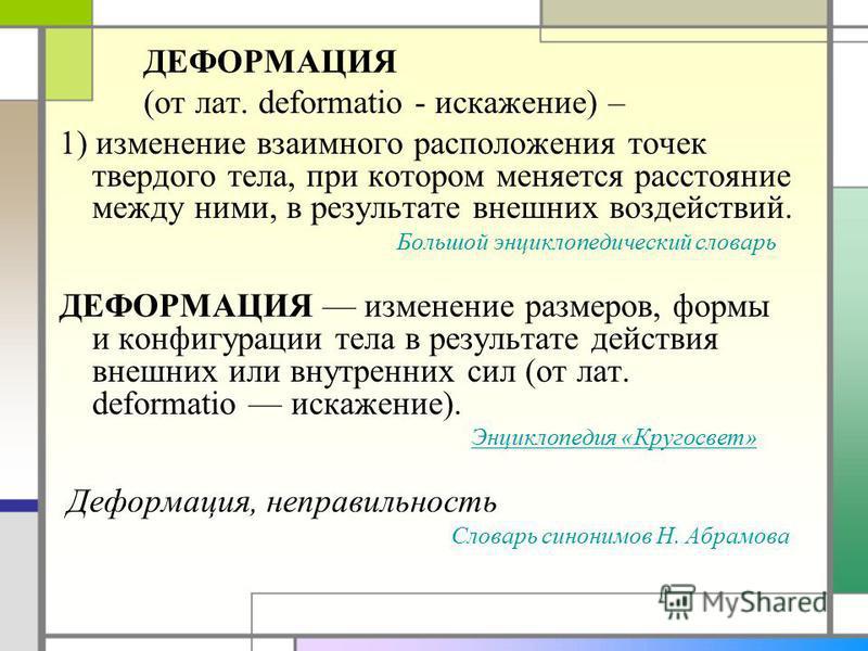 ДЕФОРМАЦИЯ (от лат. deformatio - искажение) – 1) изменение взаимного расположения точек твердого тела, при котором меняется расстояние между ними, в результате внешних воздействий. Большой энциклопедический словарь ДЕФОРМАЦИЯ изменение размеров, форм