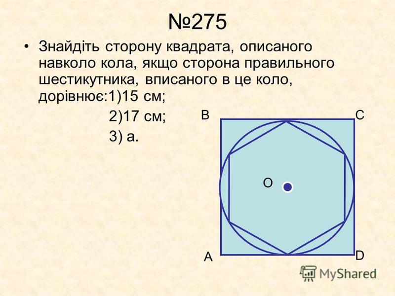 275 Знайдіть сторону квадрата, описаного навколо кола, якщо сторона правильного шестикутника, вписаного в це коло, дорівнює:1)15 см; 2)17 см; 3) а. А ВС D O