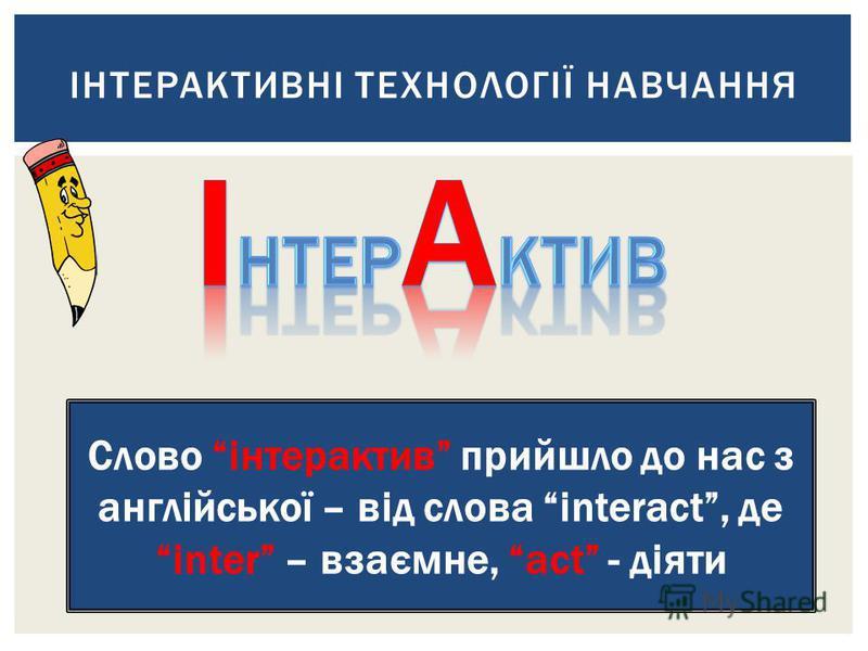 ІНТЕРАКТИВНІ ТЕХНОЛОГІЇ НАВЧАННЯ Слово інтерактив прийшло до нас з англійської – від слова interact, деinter – взаємне, act - діяти