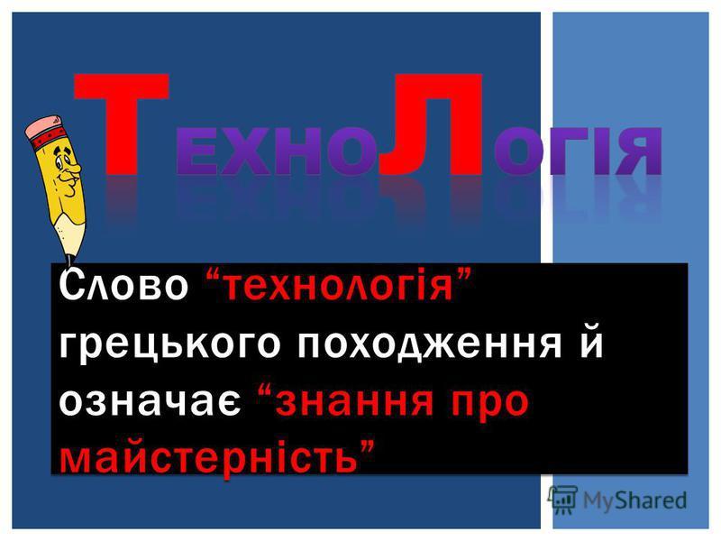 Слово технологія грецького походження й означає знання про майстерність