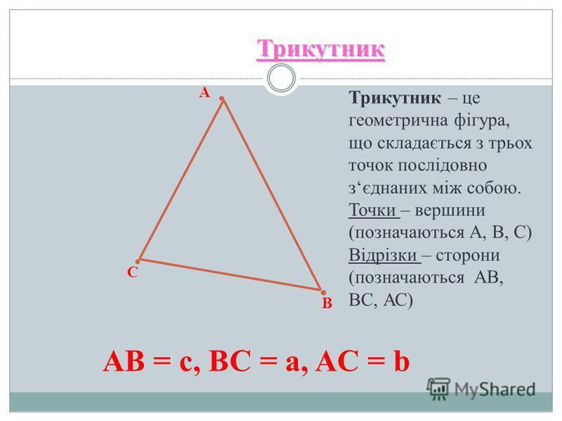 А С В Трикутник Трикутник – це геометрична фігура, що складається з трьох точок послідовно зєднаних між собою. Точки – вершини (позначаються А, В, С) Відрізки – сторони (позначаються АВ, ВС, АС) АВ = c, BC = a, AC = b