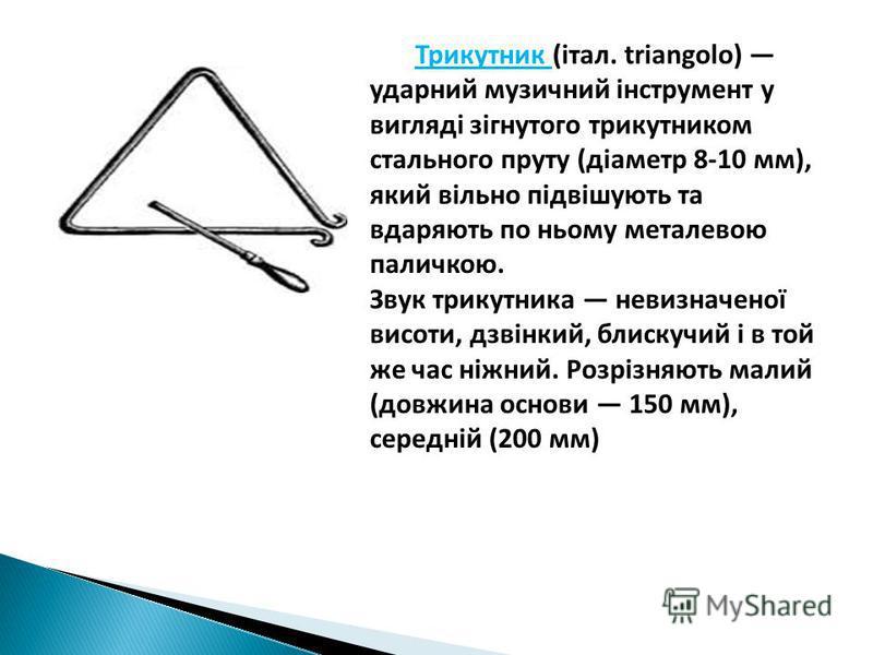 Трикутник (італ. triangolo) ударний музичний інструмент у вигляді зігнутого трикутником стального пруту (діаметр 8-10 мм), який вільно підвішують та вдаряють по ньому металевою паличкою. Звук трикутника невизначеної висоти, дзвінкий, блискучий і в то