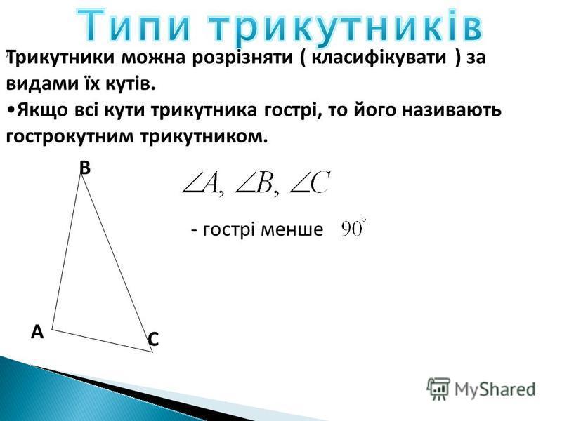 А С В Трикутники можна розрізняти ( класифікувати ) за видами їх кутів. Якщо всі кути трикутника гострі, то його називають гострокутним трикутником. - гострі менше )