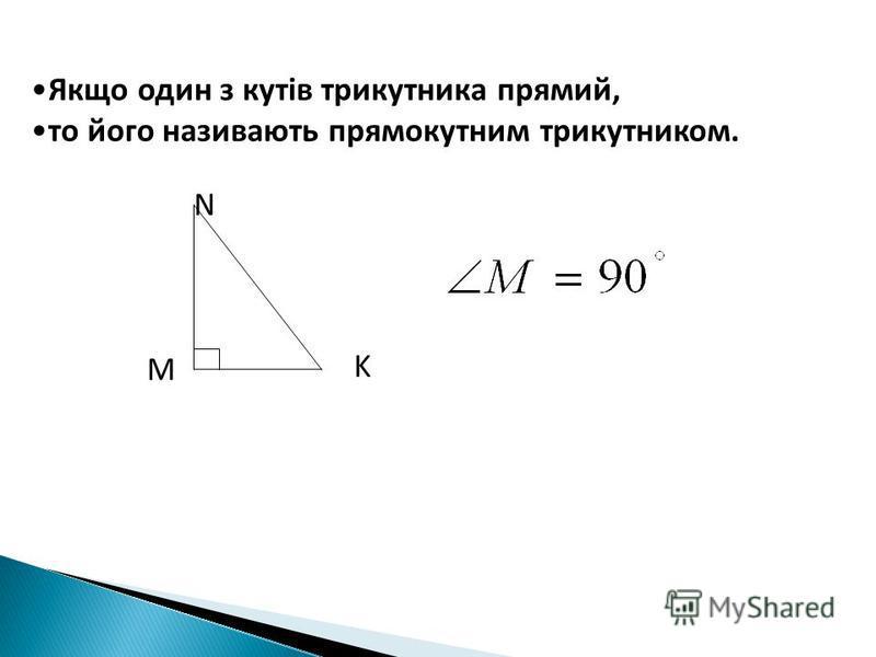 Якщо один з кутів трикутника прямий, то його називають прямокутним трикутником. М N K