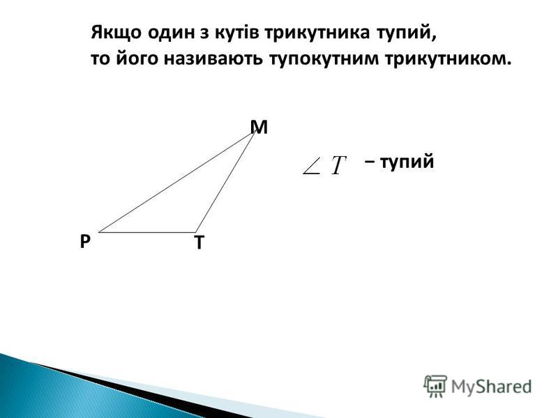 Т Р М тупий Якщо один з кутів трикутника тупий, то його називають тупокутним трикутником.