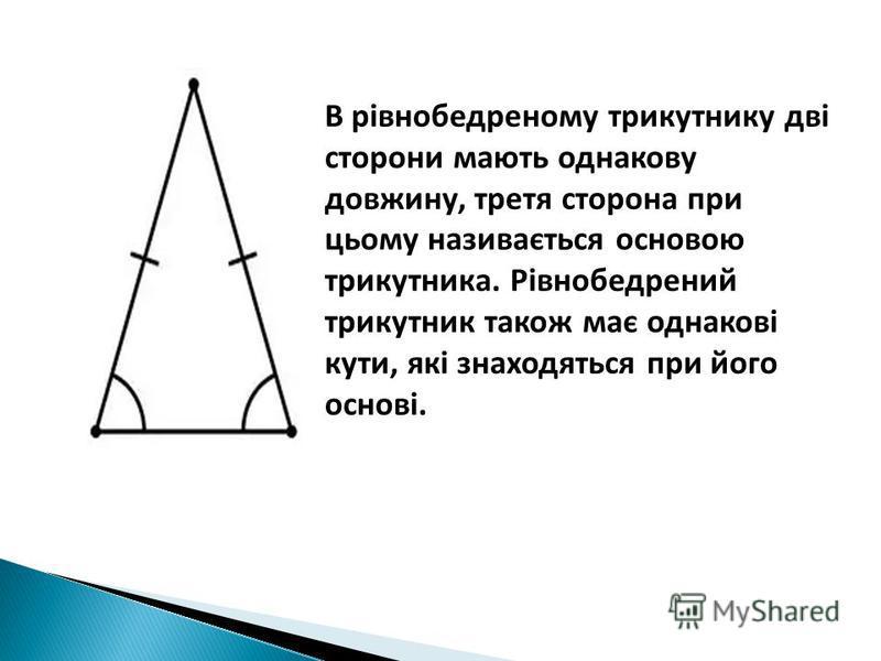 В рівнобедреному трикутнику дві сторони мають однакову довжину, третя сторона при цьому називається основою трикутника. Рівнобедрений трикутник також має однакові кути, які знаходяться при його основі.