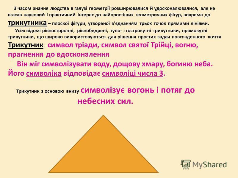 З часом знання людства в галузі геометрії розширювалися й удосконалювалися, але не вгасав науковий і практичний інтерес до найпростіших геометричних фігур, зокрема до трикутника – плоскої фігури, утвореної з'єднанням трьох точок прямими лініями. Усім