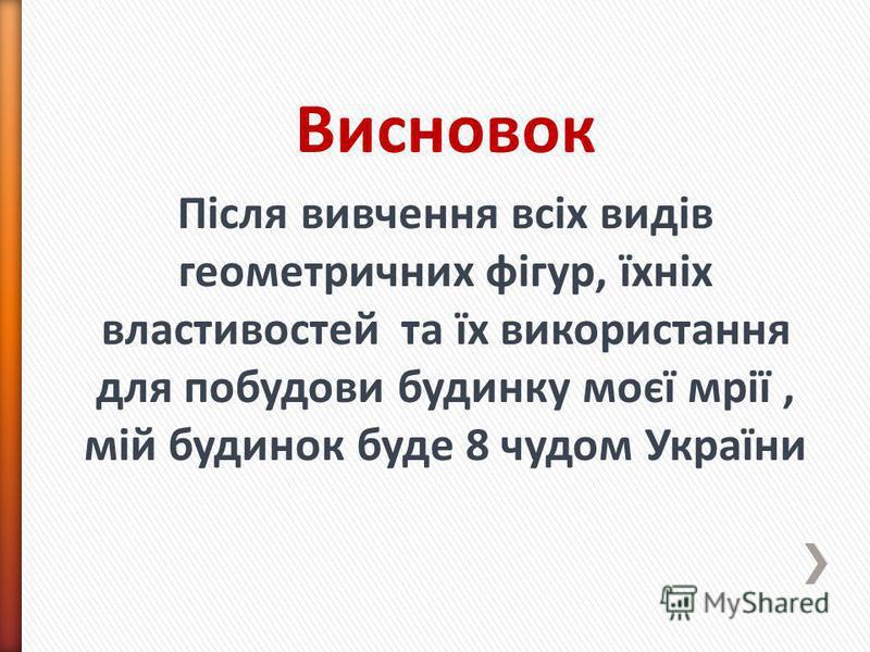Висновок Після вивчення всіх видів геометричних фігур, їхніх властивостей та їх використання для побудови будинку моєї мрії, мій будинок буде 8 чудом України