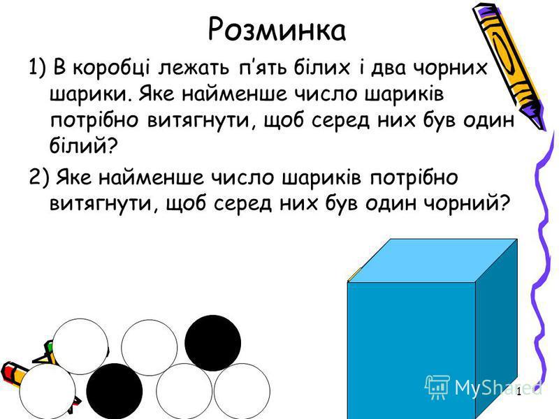 1 Розминка 1) В коробці лежать пять білих і два чорних шарики. Яке найменше число шариків потрібно витягнути, щоб серед них був один білий? 2) Яке найменше число шариків потрібно витягнути, щоб серед них був один чорний?