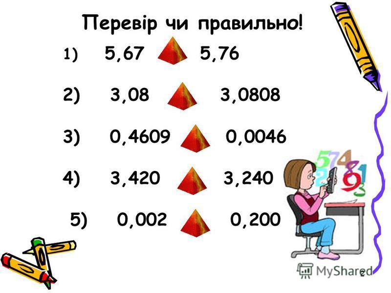 2 Перевір чи правильно! 1) 5,67 > 5,76 2) 3,08 < 3,0808 3) 0,4609 < 0,0046 4) 3,420 > 3,240 5) 0,002 > 0,200